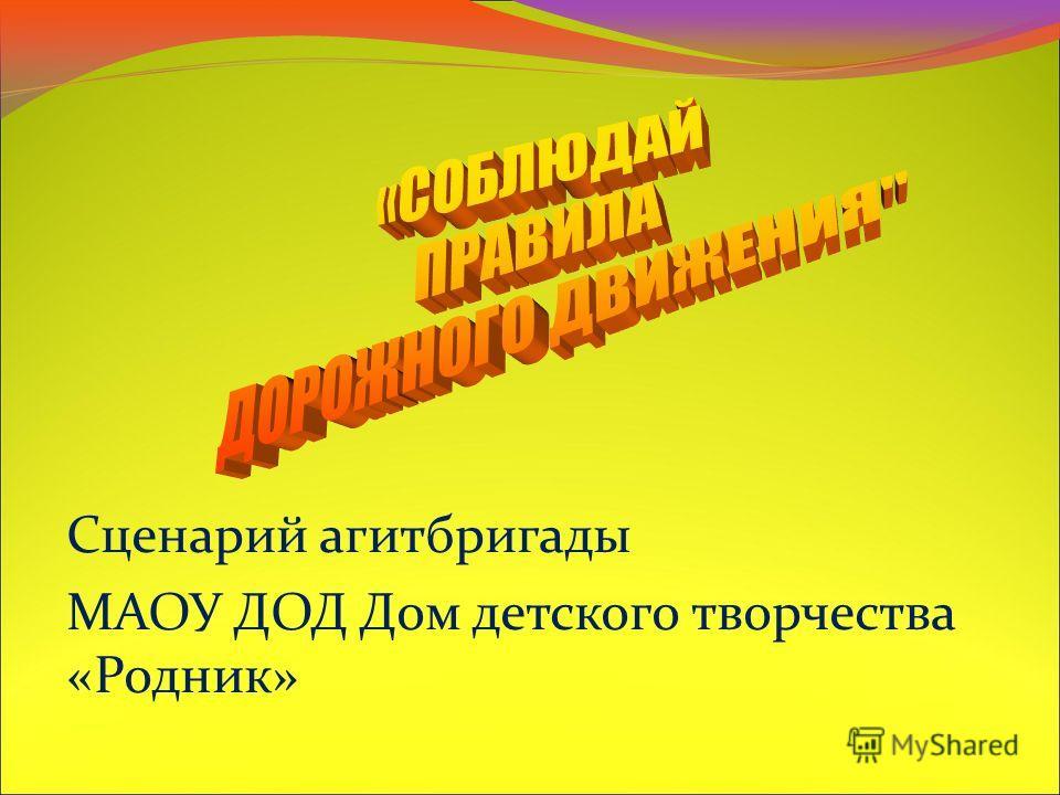 Сценарий агитбригады МАОУ ДОД Дом детского творчества «Родник»