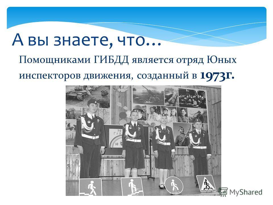 А вы знаете, что… Помощниками ГИБДД является отряд Юных инспекторов движения, созданный в 1973 г.