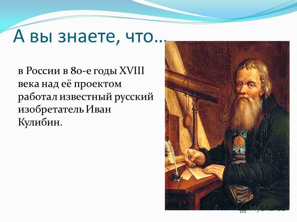 в России в 80-е годы XVIII века над её проектом работал известный русский изобретатель Иван Кулибин.