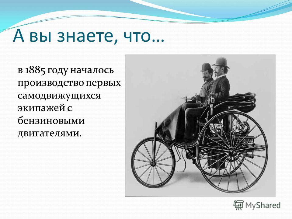 в 1885 году началось производство первых самодвижущихся экипажей с бензиновыми двигателями. А вы знаете, что…