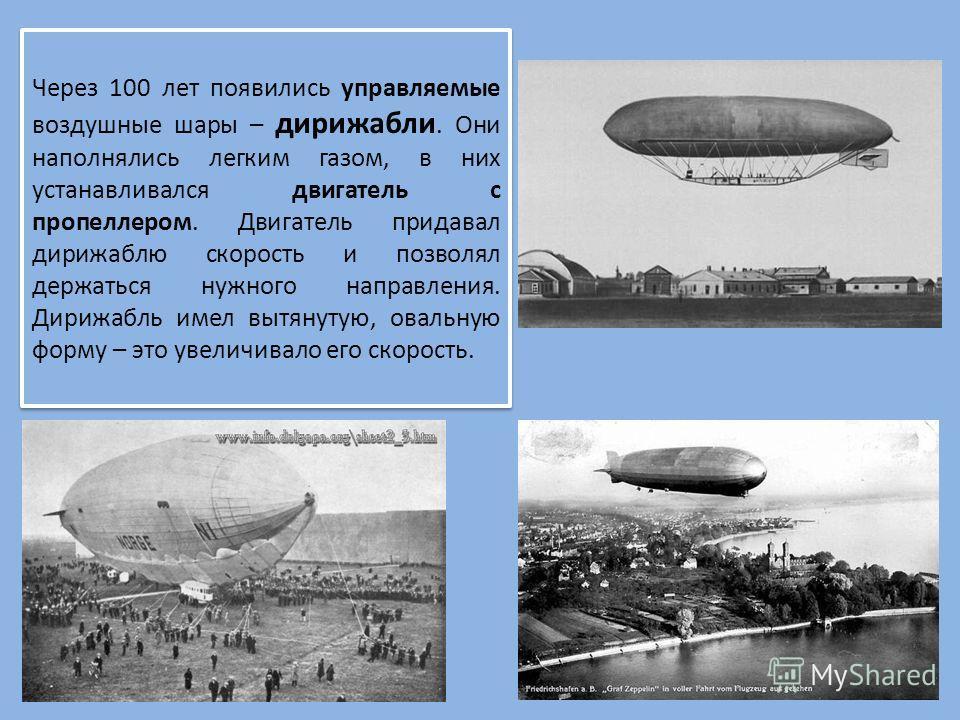 Через 100 лет появились управляемые воздушные шары – дирижабли. Они наполнялись легким газом, в них устанавливался двигатель с пропеллером. Двигатель придавал дирижаблю скорость и позволял держаться нужного направления. Дирижабль имел вытянутую, овал