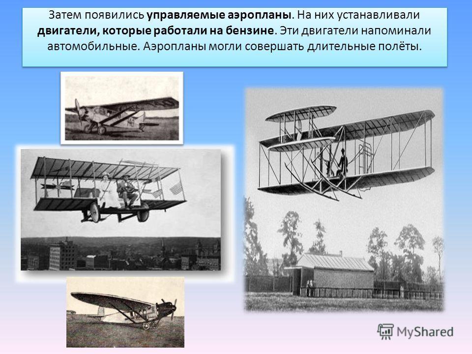 Затем появились управляемые аэропланы. На них устанавливали двигатели, которые работали на бензине. Эти двигатели напоминали автомобильные. Аэропланы могли совершать длительные полёты.