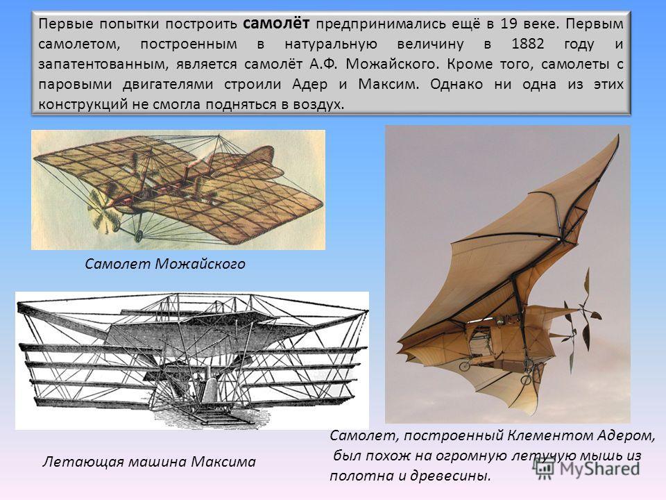 Первые попытки построить самолёт предпринимались ещё в 19 веке. Первым самолетом, построенным в натуральную величину в 1882 году и запатентованным, является самолёт А.Ф. Можайского. Кроме того, самолеты с паровыми двигателями строили Адер и Максим. О