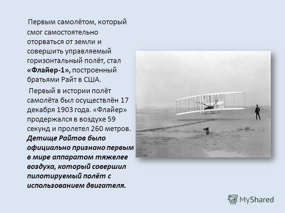 Первым самолётом, который смог самостоятельно оторваться от земли и совершить управляемый горизонтальный полёт, стал «Флайер-1», построенный братьями Райт в США. Первый в истории полёт самолёта был осуществлён 17 декабря 1903 года. «Флайер» продержал