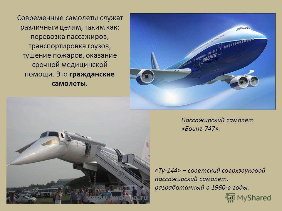 Современные самолеты служат различным целям, таким как: перевозка пассажиров, транспортировка грузов, тушение пожаров, оказание срочной медицинской помощи. Это гражданские самолеты. Пассажирский самолет «Боинг-747». «Ту-144» – советский сверхзвуковой