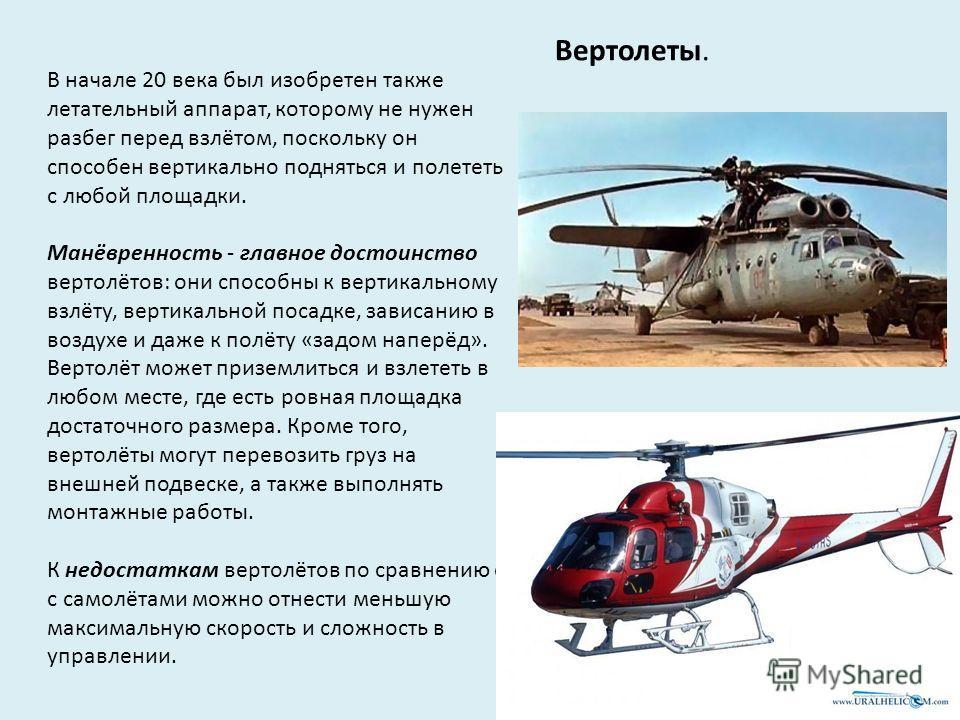 Вертолеты. В начале 20 века был изобретен также летательный аппарат, которому не нужен разбег перед взлётом, поскольку он способен вертикально подняться и полететь с любой площадки. Манёвренность - главное достоинство вертолётов: они способны к верти
