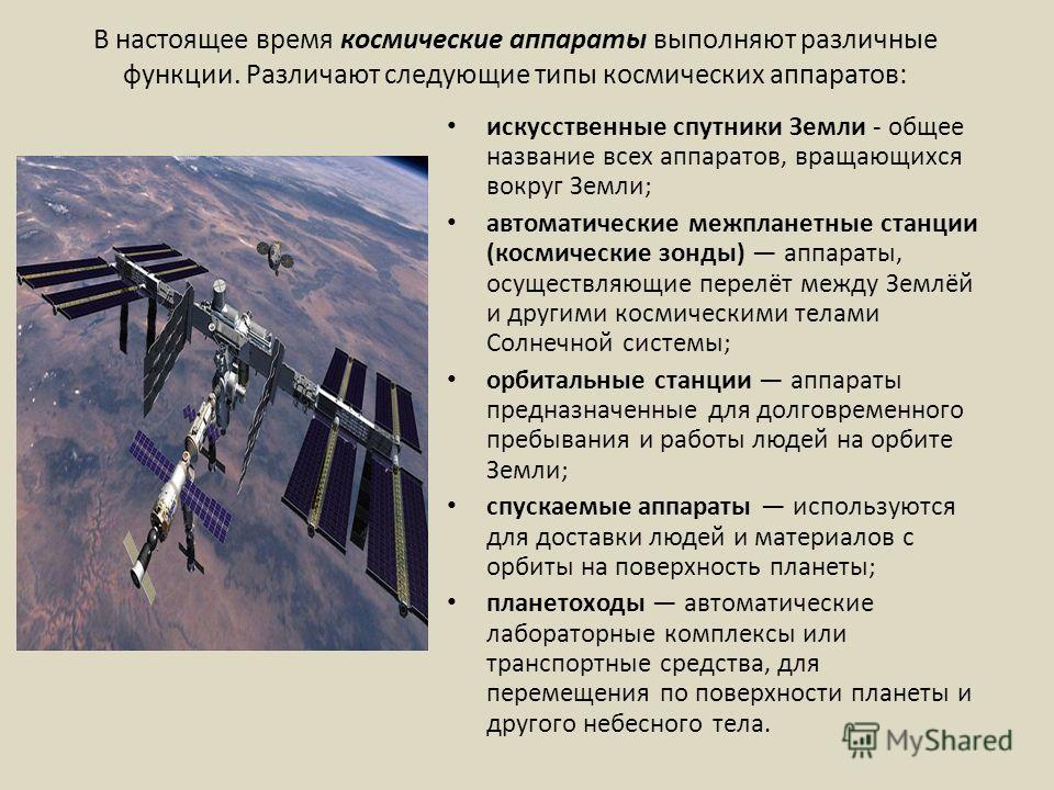 В настоящее время космические аппараты выполняют различные функции. Различают следующие типы космических аппаратов: искусственные спутники Земли - общее название всех аппаратов, вращающихся вокруг Земли; автоматические межпланетные станции (космическ