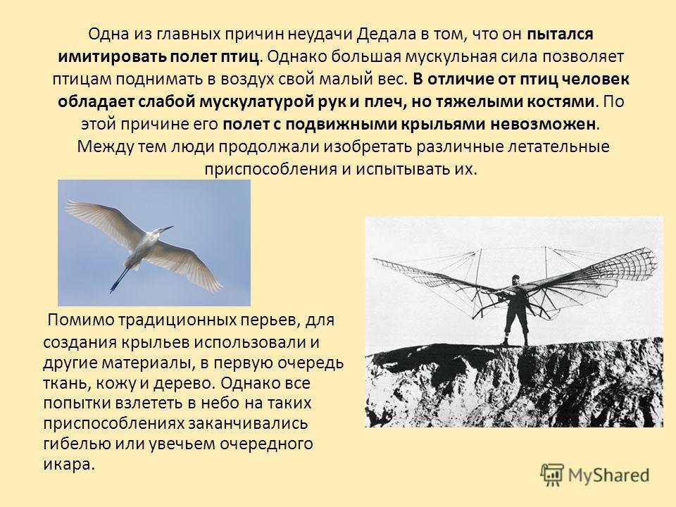 Одна из главных причин неудачи Дедала в том, что он пытался имитировать полет птиц. Однако большая мускульная сила позволяет птицам поднимать в воздух свой малый вес. В отличие от птиц человек обладает слабой мускулатурой рук и плеч, но тяжелыми кост