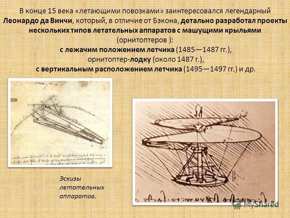 В конце 15 века «летающими повозками» заинтересовался легендарный Леонардо да Винчи, который, в отличие от Бэкона, детально разработал проекты нескольких типов летательных аппаратов с машущими крыльями (орнитоптеров ): с лежачим положением летчика (1