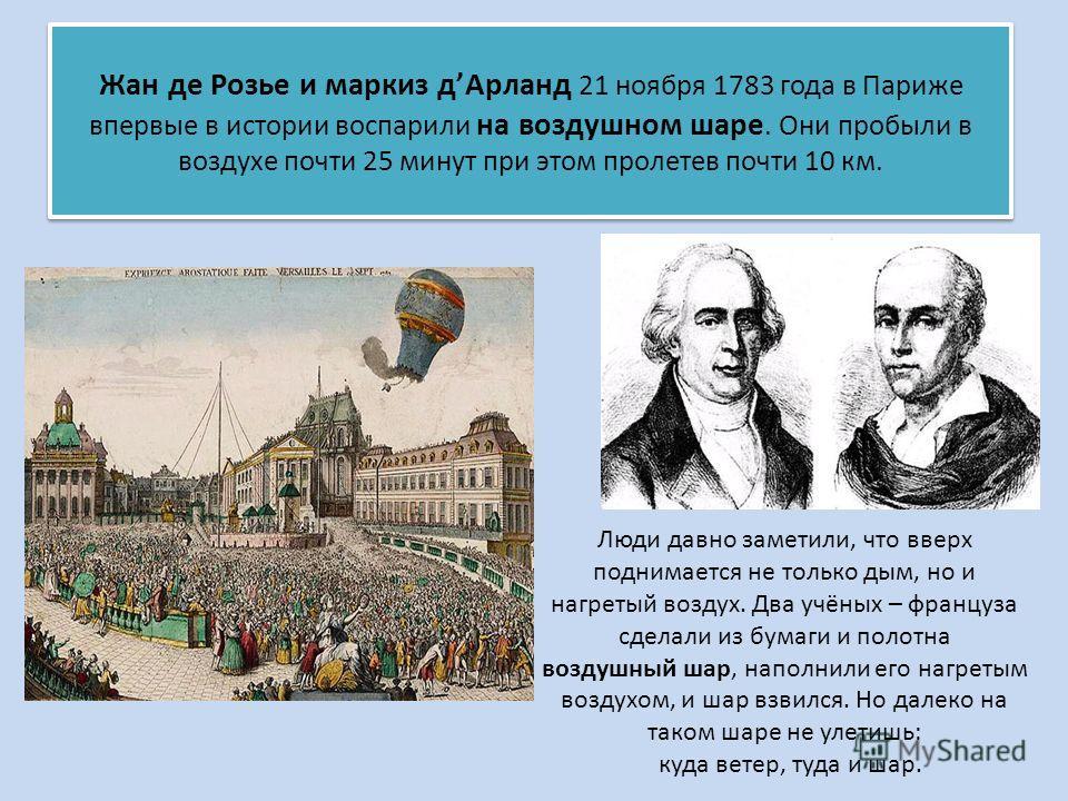 Жан де Розье и маркиз д Арланд 21 ноября 1783 года в Париже впервые в истории воспарили на воздушном шаре. Они пробыли в воздухе почти 25 минут при этом пролетев почти 10 км. Люди давно заметили, что вверх поднимается не только дым, но и нагретый воз