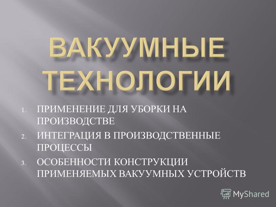 1. ПРИМЕНЕНИЕ ДЛЯ УБОРКИ НА ПРОИЗВОДСТВЕ 2. ИНТЕГРАЦИЯ В ПРОИЗВОДСТВЕННЫЕ ПРОЦЕССЫ 3. ОСОБЕННОСТИ КОНСТРУКЦИИ ПРИМЕНЯЕМЫХ ВАКУУМНЫХ УСТРОЙСТВ