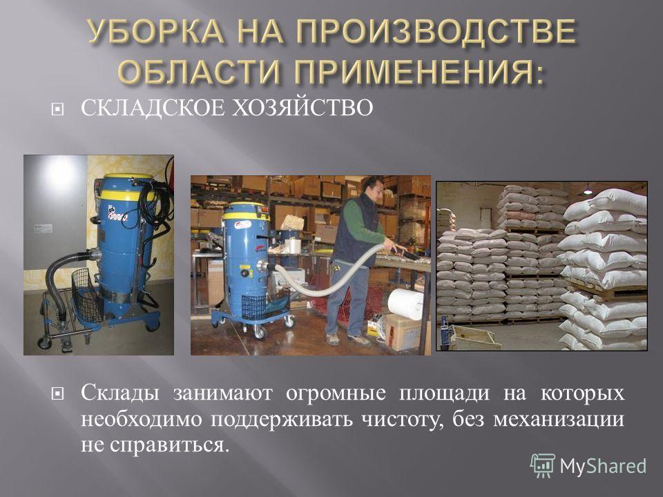 СКЛАДСКОЕ ХОЗЯЙСТВО Склады занимают огромные площади на которых необходимо поддерживать чистоту, без механизации не справиться.
