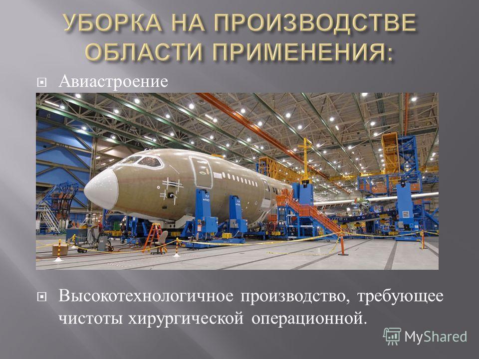Авиастроение Высокотехнологичное производство, требующее чистоты хирургической операционной.