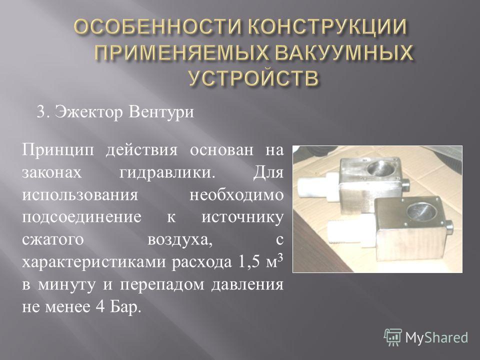 3. Эжектор Вентури Принцип действия основан на законах гидравлики. Для использования необходимо подсоединение к источнику сжатого воздуха, с характеристиками расхода 1,5 м 3 в минуту и перепадом давления не менее 4 Бар.