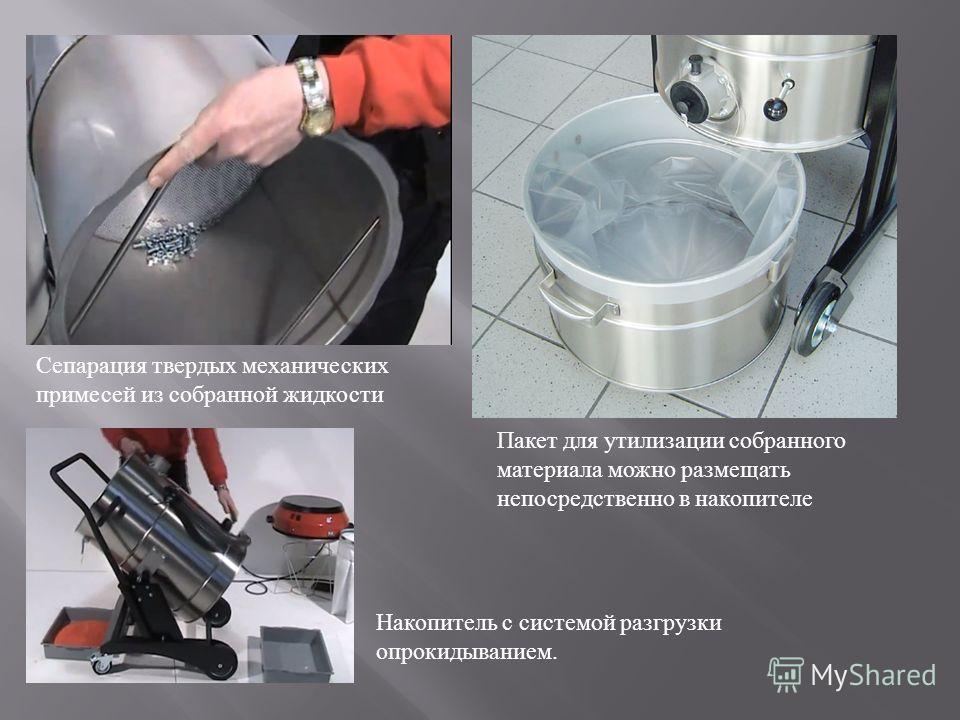 Сепарация твердых механических примесей из собранной жидкости Пакет для утилизации собранного материала можно размещать непосредственно в накопителе Накопитель с системой разгрузки опрокидыванием.