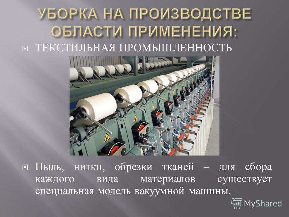 ТЕКСТИЛЬНАЯ ПРОМЫШЛЕННОСТЬ Пыль, нитки, обрезки тканей – для сбора каждого вида материалов существует специальная модель вакуумной машины.