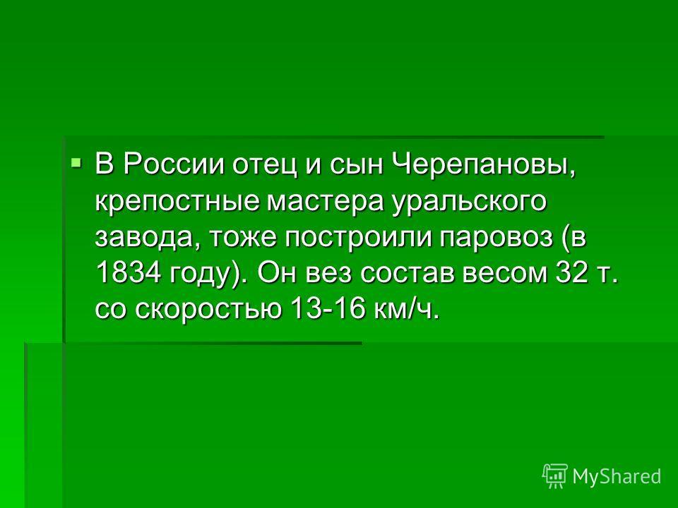 В России отец и сын Черепановы, крепостные мастера уральского завода, тоже построили паровоз (в 1834 году). Он вез состав весом 32 т. со скоростью 13-16 км/ч. В России отец и сын Черепановы, крепостные мастера уральского завода, тоже построили парово