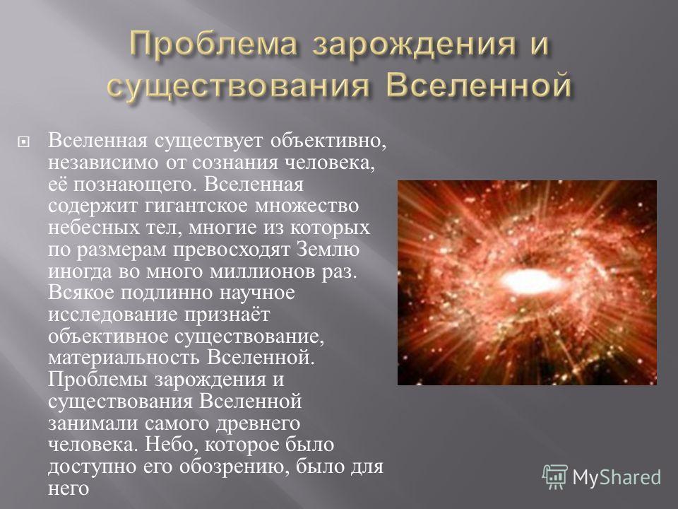 Вселенная существует объективно, независимо от сознания человека, её познающего. Вселенная содержит гигантское множество небесных тел, многие из которых по размерам превосходят Землю иногда во много миллионов раз. Всякое подлинно научное исследование