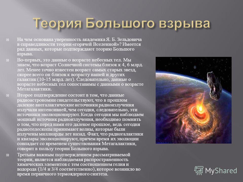 На чем основана уверенность академика Я. Б. Зельдовича в справедливости теории « горячей Вселенной »? Имеется ряд данных, которые подтверждают теорию Большого взрыва. Во - первых, это данные о возрасте небесных тел. Мы знаем, что возраст Солнечной си