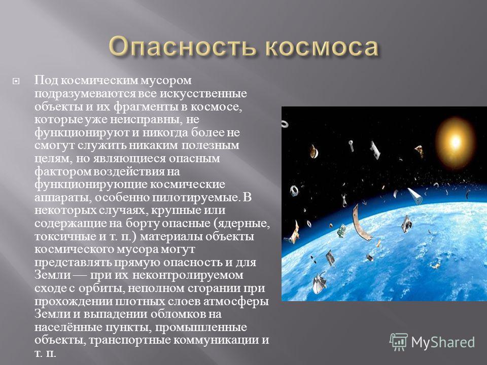 Под космическим мусором подразумеваются все искусственные объекты и их фрагменты в космосе, которые уже неисправны, не функционируют и никогда более не смогут служить никаким полезным целям, но являющиеся опасным фактором воздействия на функционирующ