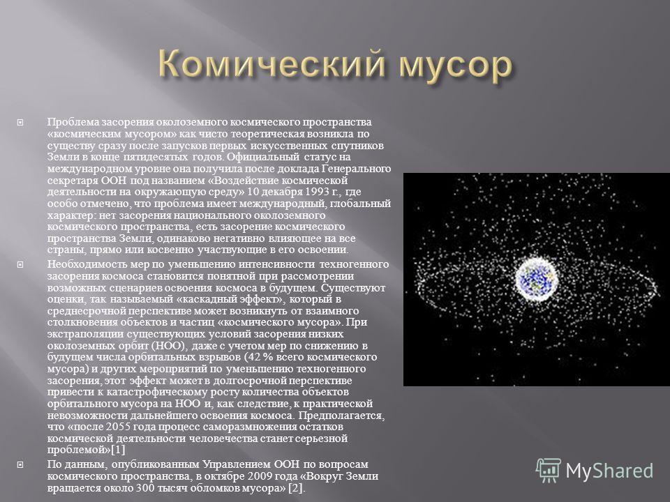 Проблема засорения околоземного космического пространства « космическим мусором » как чисто теоретическая возникла по существу сразу после запусков первых искусственных спутников Земли в конце пятидесятых годов. Официальный статус на международном ур