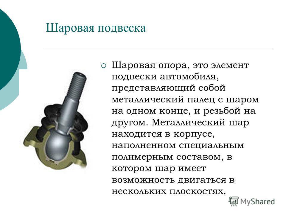 Шаровая подвеска Шаровая опора, это элемент подвески автомобиля, представляющий собой металлический палец с шаром на одном конце, и резьбой на другом. Металлический шар находится в корпусе, наполненном специальным полимерным составом, в котором шар и