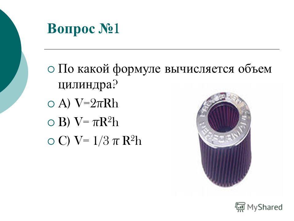Вопрос 1 По какой формуле вычисляется объем цилиндра ? А ) V=2πRh B) V= πR 2 h C) V= 1/3 π R 2 h