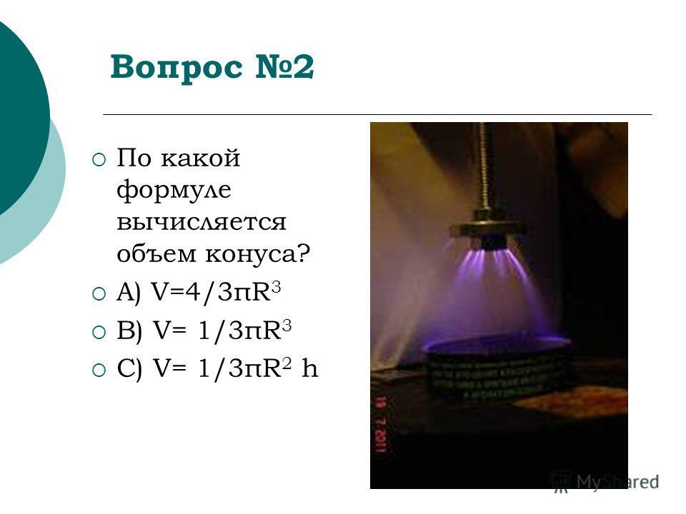 Вопрос 2 По какой формуле вычисляется объем конуса? А) V=4/3πR 3 B) V= 1/3πR 3 C) V= 1/3πR 2 h