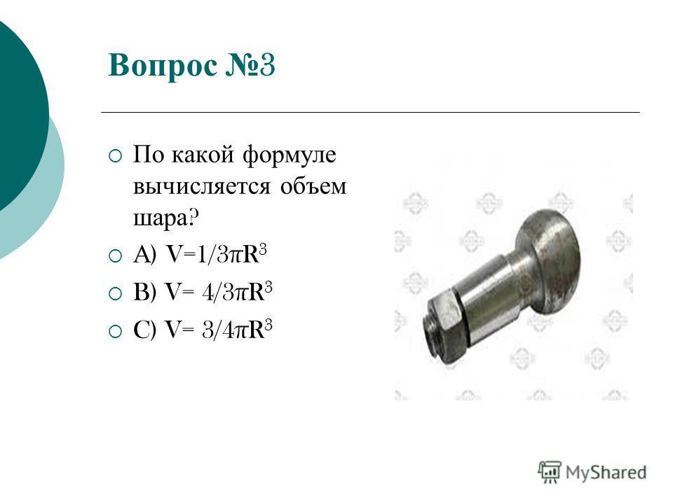 Вопрос 3 По какой формуле вычисляется объем шара ? А ) V=1/3πR 3 B) V= 4/3πR 3 C) V= 3/4πR 3
