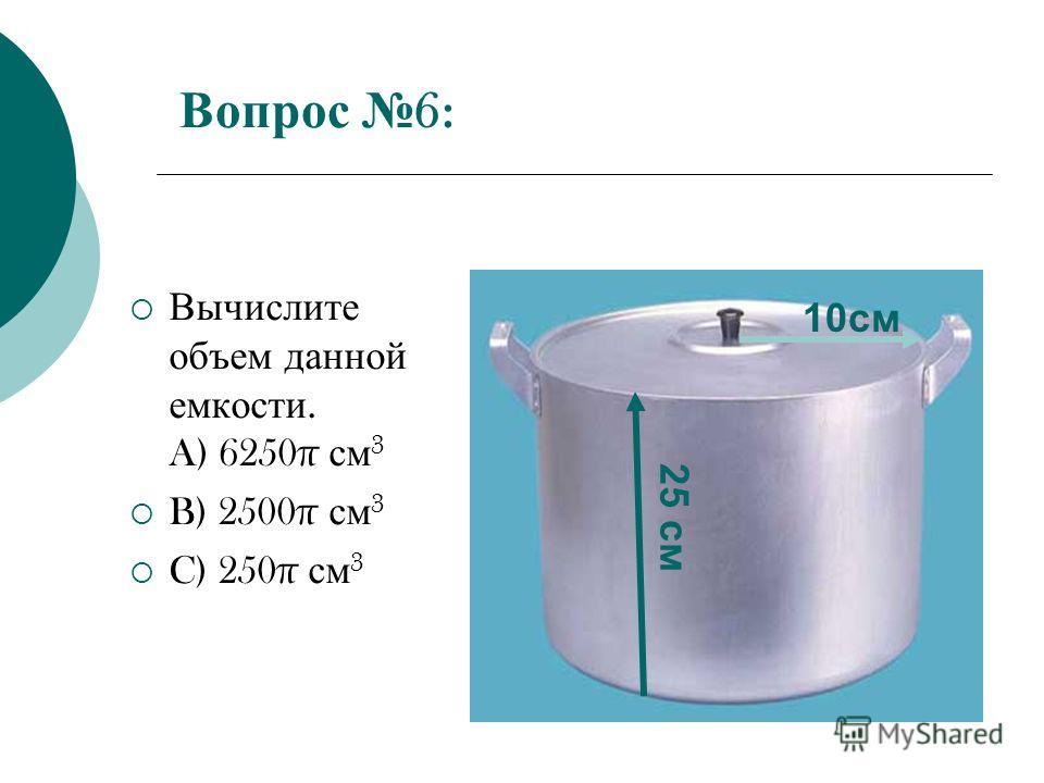 Вопрос 6: Вычислите объем данной емкости. A) 6250π см 3 B) 2500π см 3 C) 250π см 3 10 см 25 см