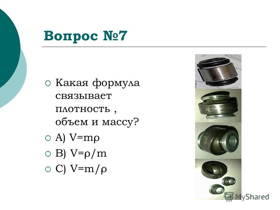 Вопрос 7 Какая формула связывает плотность, объем и массу? A) V=mρ B) V=ρ/m C) V=m/ρ