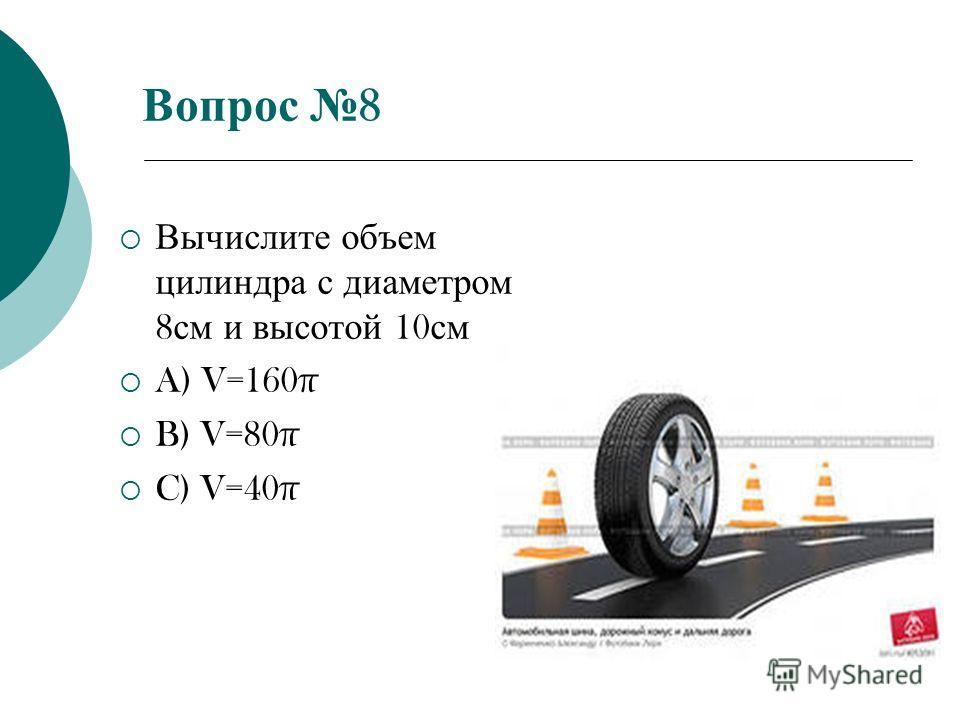 Вопрос 8 Вычислите объем цилиндра с диаметром 8 см и высотой 10 см A) V=160π B) V=80π C) V=40π