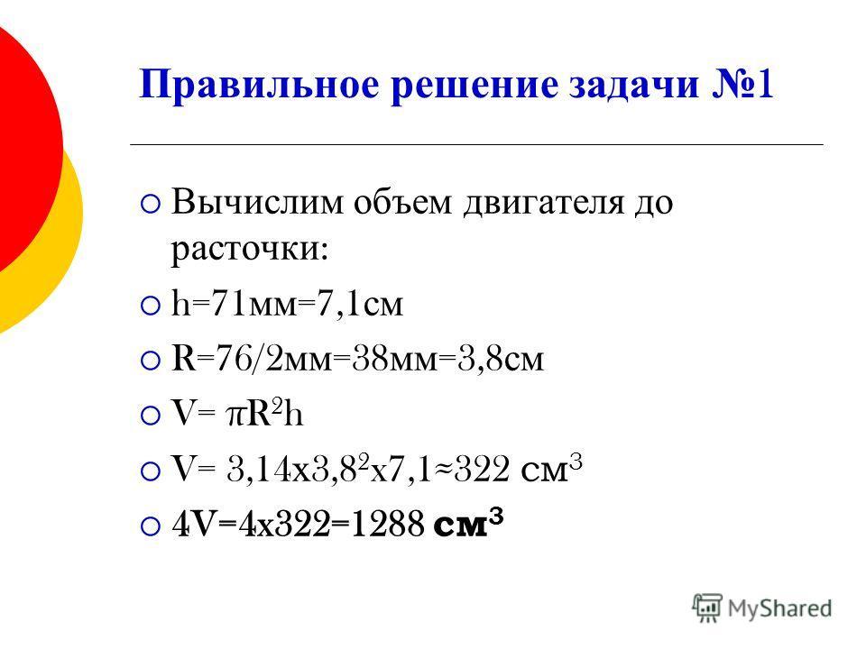 Правильное решение задачи 1 Вычислим объем двигателя до расточки : h=71 мм =7,1 см R=76/2 мм =38 мм =3,8 см V= πR 2 h V= 3,14 х 3,8 2 x7,1322 см 3 4V=4x322=1288 см 3