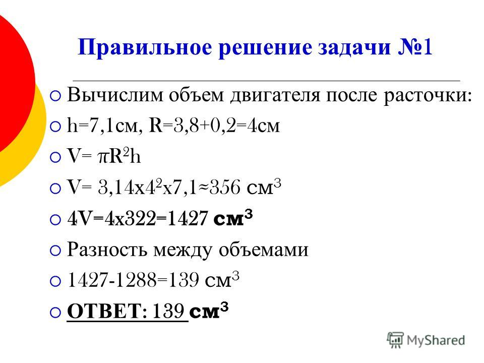 Правильное решение задачи 1 Вычислим объем двигателя после расточки : h=7,1 см, R=3,8+0,2=4 см V= πR 2 h V= 3,14 х 4 2 x7,1356 см 3 4V=4x322=1427 см 3 Разность между объемами 1427-1288=139 см 3 ОТВЕТ : 139 см 3
