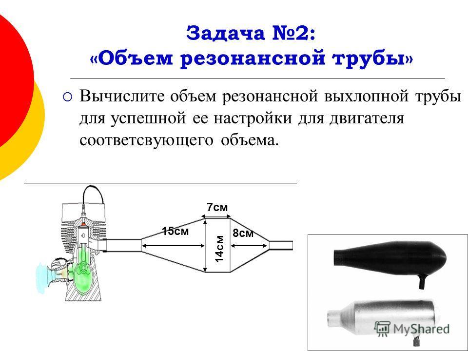 Задача 2: «Объем резонансной трубы» Вычислите объем резонансной выхлопной трубы для успешной ее настройки для двигателя соответсвующего объема. 14 см 7 см 8 см 15 см