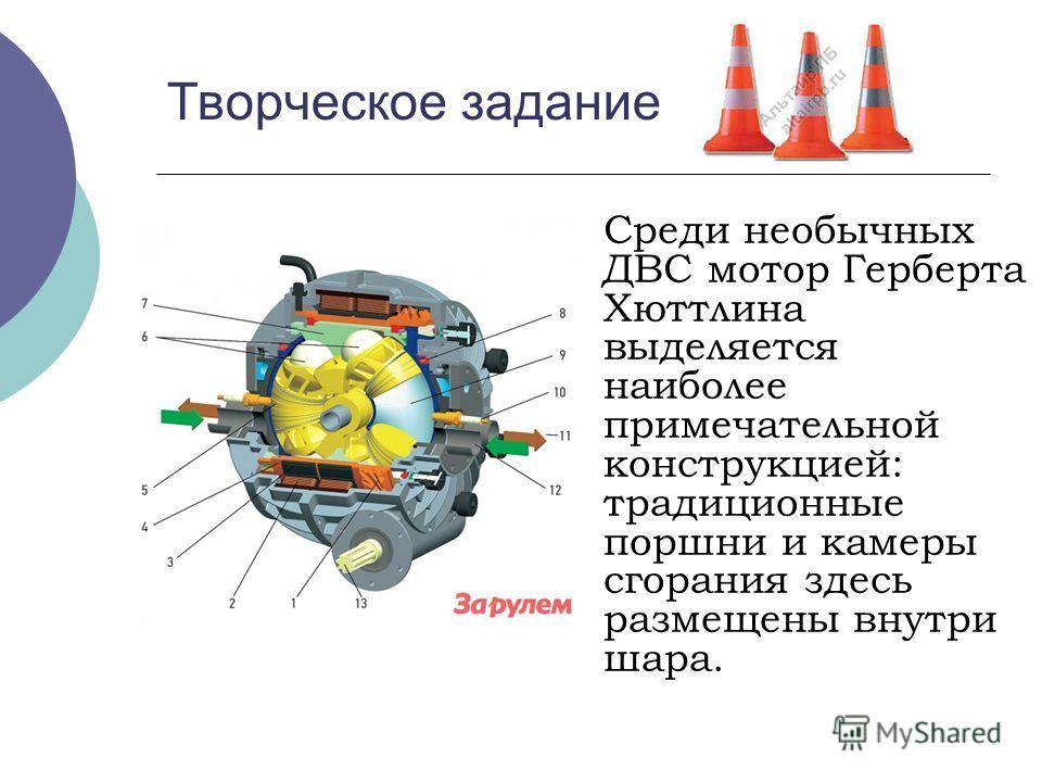 Творческое задание Среди необычных ДВС мотор Герберта Хюттлина выделяется наиболее примечательной конструкцией: традиционные поршни и камеры сгорания здесь размещены внутри шара.