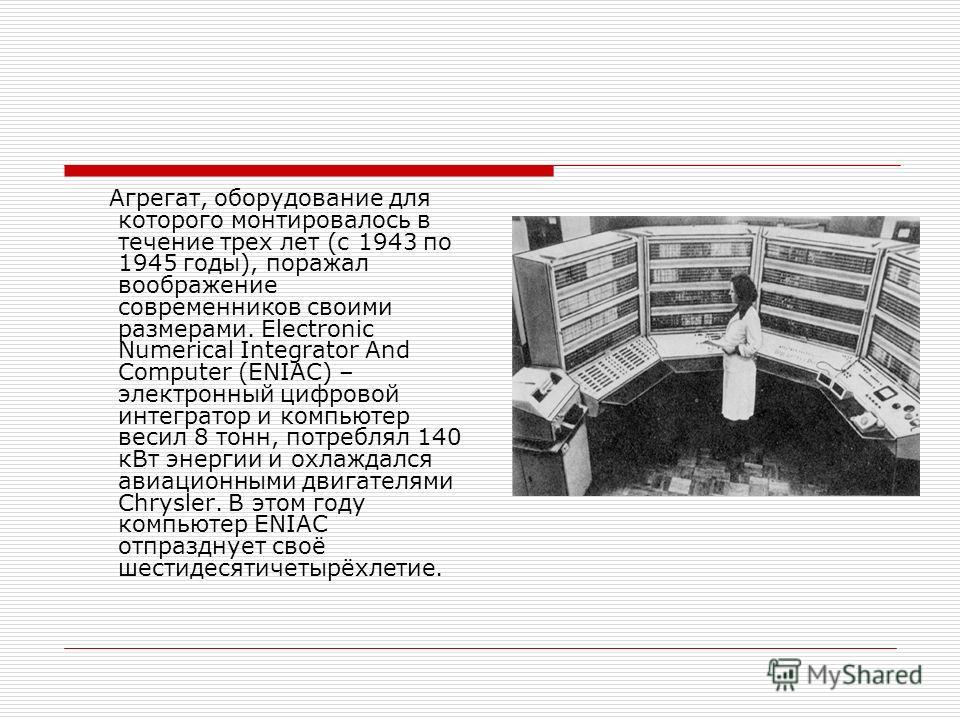 Агрегат, оборудование для которого монтировалось в течение трех лет (с 1943 по 1945 годы), поражал воображение современников своими размерами. Electronic Numerical Integrator And Computer (ENIAC) – электронный цифровой интегратор и компьютер весил 8