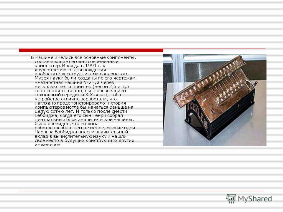 В машине имелись все основные компоненты, составляющие сегодня современный компьютер. И когда в 1991 г. к двухсотлетию со дня рождения изобретателя сотрудниками лондонского Музея науки были созданы по его чертежам «Разностная машина 2», а через неско