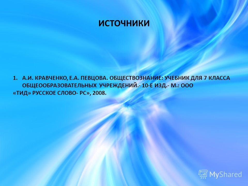 ИСТОЧНИКИ 1.А.И. КРАВЧЕНКО, Е.А. ПЕВЦОВА. ОБЩЕСТВОЗНАНИЕ: УЧЕБНИК ДЛЯ 7 КЛАССА ОБЩЕООБРАЗОВАТЕЛЬНЫХ УЧРЕЖДЕНИЙ.- 10-Е ИЗД.- М.: ООО «ТИД» РУССКОЕ СЛОВО- РС», 2008.
