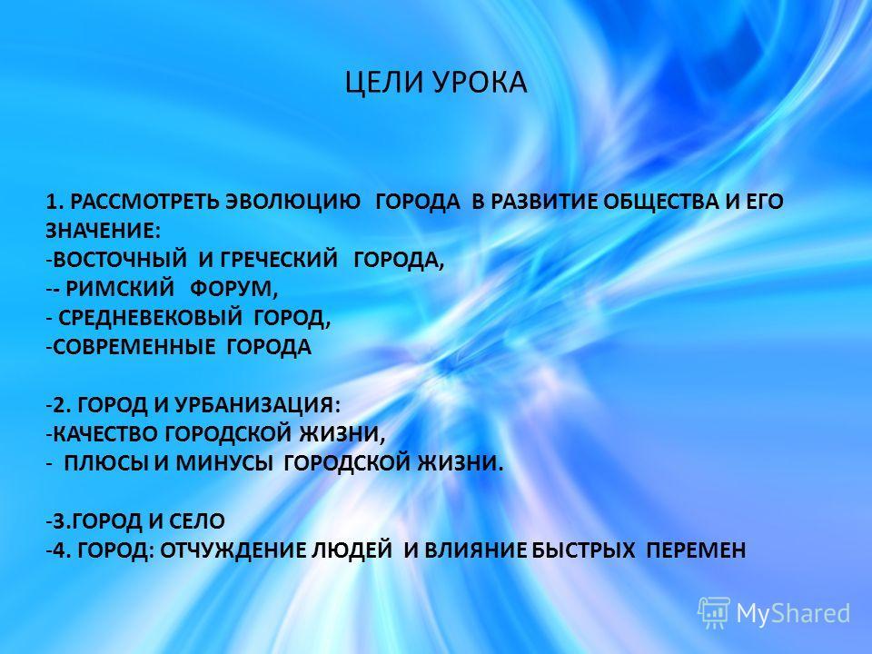 ЦЕЛИ УРОКА 1. РАССМОТРЕТЬ ЭВОЛЮЦИЮ ГОРОДА В РАЗВИТИЕ ОБЩЕСТВА И ЕГО ЗНАЧЕНИЕ: -ВОСТОЧНЫЙ И ГРЕЧЕСКИЙ ГОРОДА, -- РИМСКИЙ ФОРУМ, - СРЕДНЕВЕКОВЫЙ ГОРОД, -СОВРЕМЕННЫЕ ГОРОДА -2. ГОРОД И УРБАНИЗАЦИЯ: -КАЧЕСТВО ГОРОДСКОЙ ЖИЗНИ, - ПЛЮСЫ И МИНУСЫ ГОРОДСКОЙ Ж