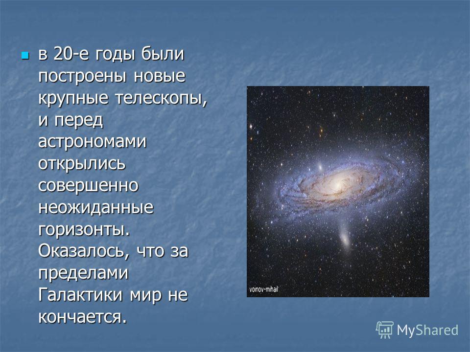 в 20-е годы были построены новые крупные телескопы, и перед астрономами открылись совершенно неожиданные горизонты. Оказалось, что за пределами Галактики мир не кончается. в 20-е годы были построены новые крупные телескопы, и перед астрономами открыл