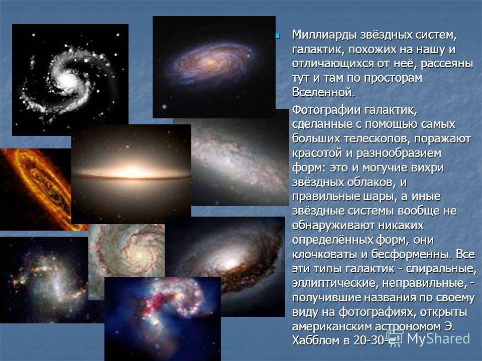 Миллиарды звёздных систем, галактик, похожих на нашу и отличающихся от неё, рассеяны тут и там по просторам Вселенной. Миллиарды звёздных систем, галактик, похожих на нашу и отличающихся от неё, рассеяны тут и там по просторам Вселенной. Фотографии г