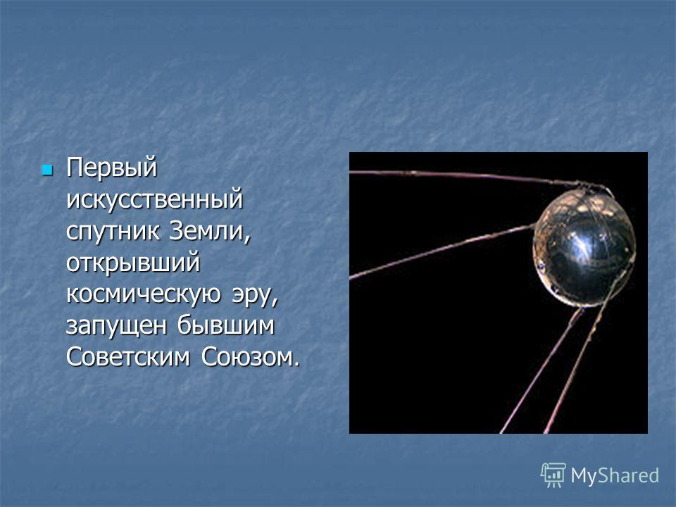 Первый искусственный спутник Земли, открывший космическую эру, запущен бывшим Советским Союзом. Первый искусственный спутник Земли, открывший космическую эру, запущен бывшим Советским Союзом.
