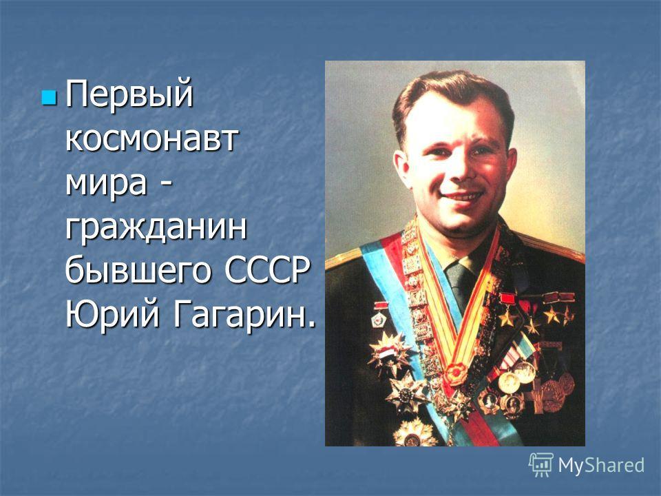 Первый космонавт мира - гражданин бывшего СССР Юрий Гагарин. Первый космонавт мира - гражданин бывшего СССР Юрий Гагарин.