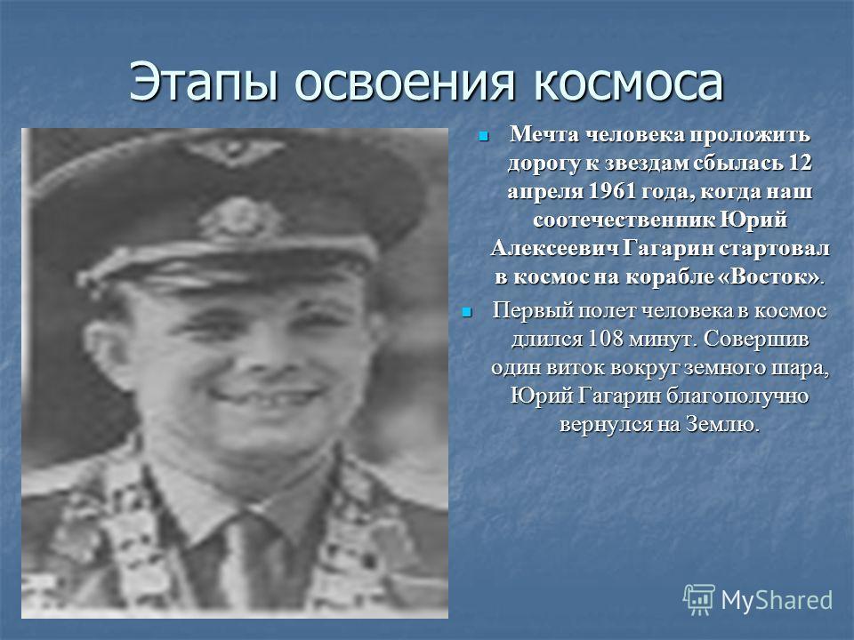 Этапы освоения космоса Мечта человека проложить дорогу к звездам сбылась 12 апреля 1961 года, когда наш соотечественник Юрий Алексеевич Гагарин стартовал в космос на корабле «Восток». Мечта человека проложить дорогу к звездам сбылась 12 апреля 1961 г