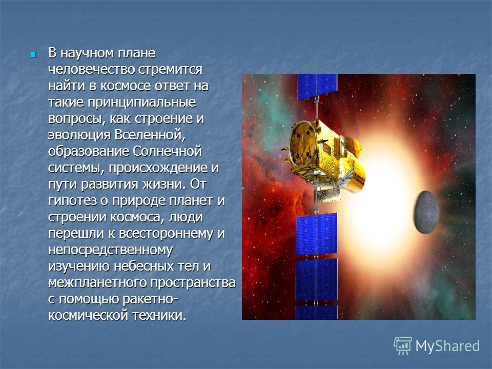 В научном плане человечество стремится найти в космосе ответ на такие принципиальные вопросы, как строение и эволюция Вселенной, образование Солнечной системы, происхождение и пути развития жизни. От гипотез о природе планет и строении космоса, люди