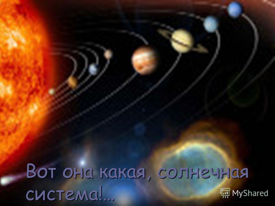 Вот она какая, солнечная система!…