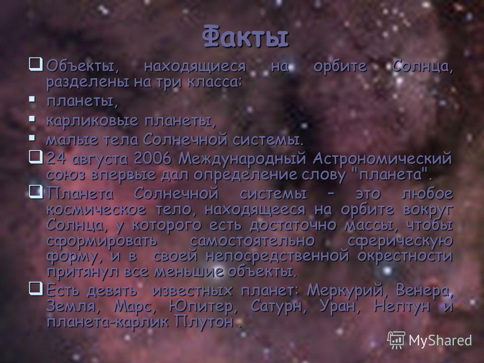 Факты Объекты, находящиеся на орбите Солнца, разделены на три класса: Объекты, находящиеся на орбите Солнца, разделены на три класса: планеты, планеты, карликовые планеты, карликовые планеты, малые тела Солнечной системы. малые тела Солнечной системы