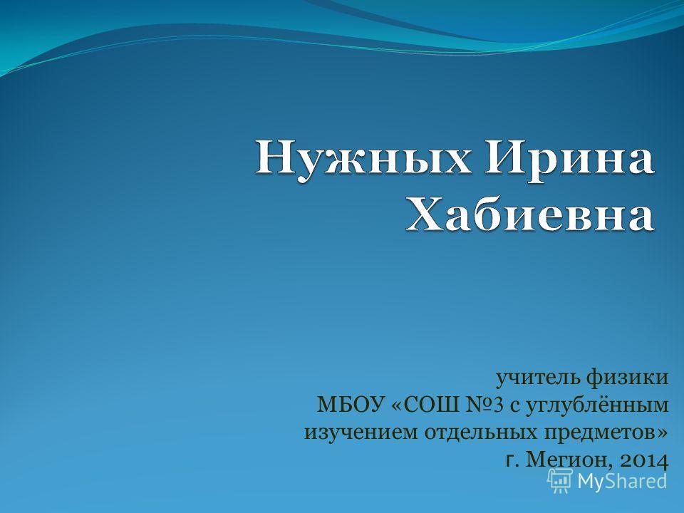 учитель физики МБОУ «СОШ 3 с углублённым изучением отдельных предметов» г. Мегион, 2014