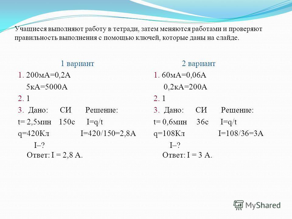 Учащиеся выполняют работу в тетради, затем меняются работами и проверяют правильность выполнения с помощью ключей, которые даны на слайде. 1 вариант 1. 200 мА=0,2А 5 кА=5000А 2. 1 3. Дано: СИ Решение: t= 2,5 мин 150 с I=q/t q=420Кл I=420/150=2,8А I–?